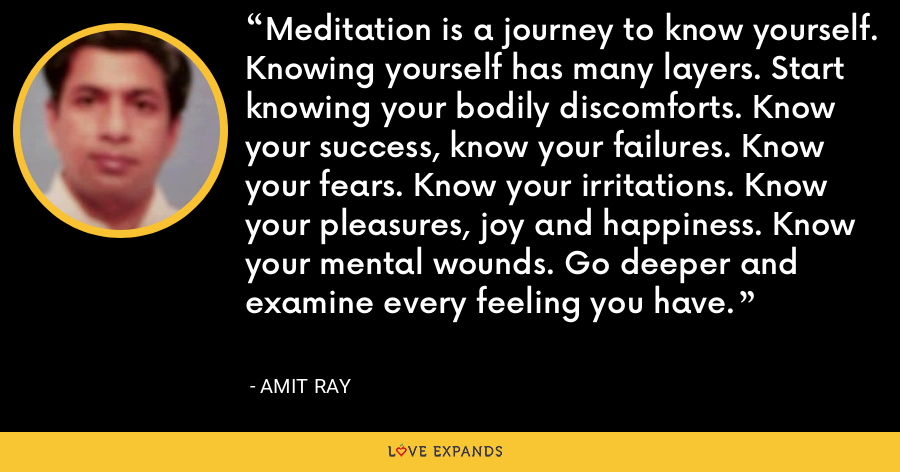 Meditation is a journey to know yourself. Knowing yourself has many layers. Start knowing your bodily discomforts. Know your success, know your failures. Know your fears. Know your irritations. Know your pleasures, joy and happiness. Know your mental wounds. Go deeper and examine every feeling you have. - Amit Ray