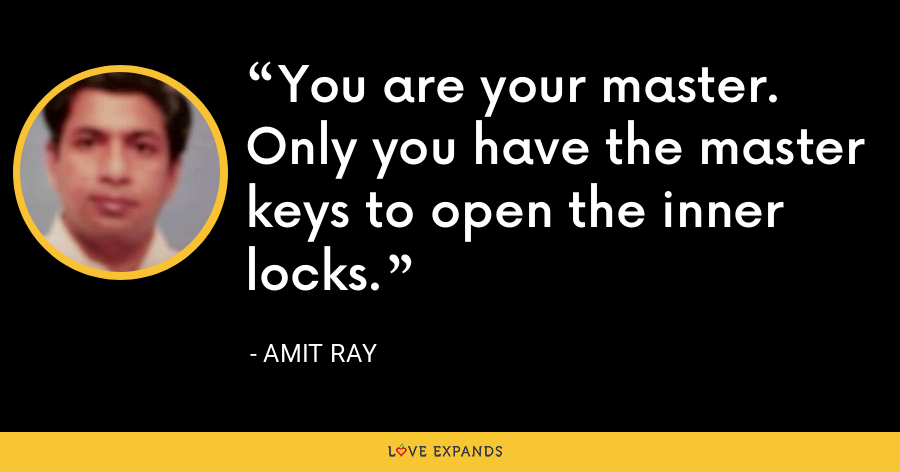 You are your master. Only you have the master keys to open the inner locks. - Amit Ray