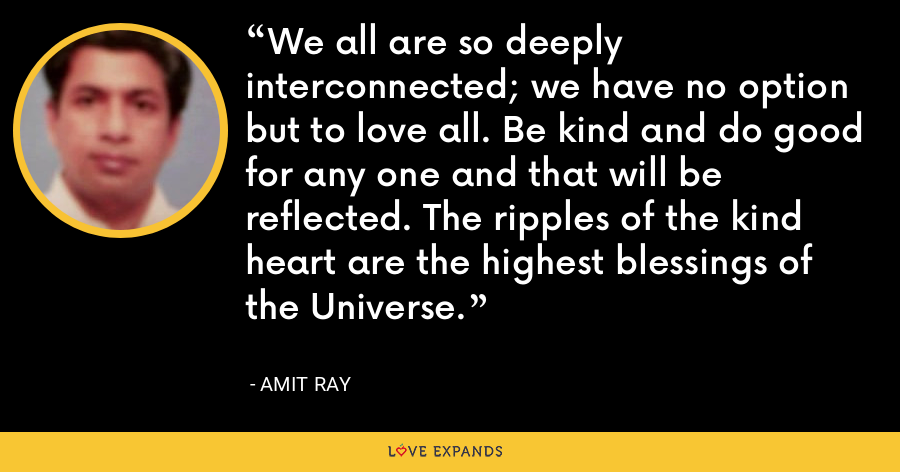 We all are so deeply interconnected; we have no option but to love all. Be kind and do good for any one and that will be reflected. The ripples of the kind heart are the highest blessings of the Universe. - Amit Ray