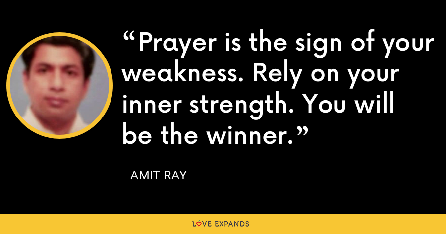 Prayer is the sign of your weakness. Rely on your inner strength. You will be the winner. - Amit Ray