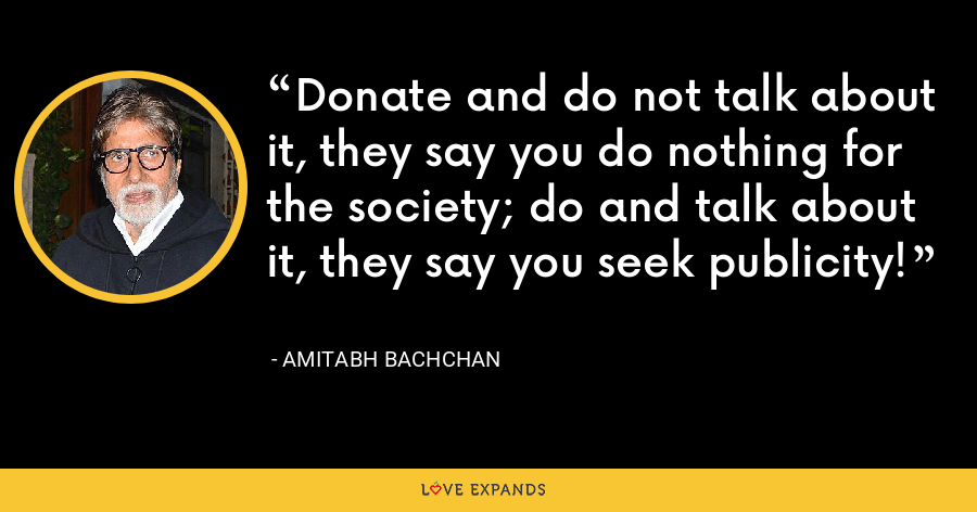 Donate and do not talk about it, they say you do nothing for the society; do and talk about it, they say you seek publicity! - Amitabh Bachchan