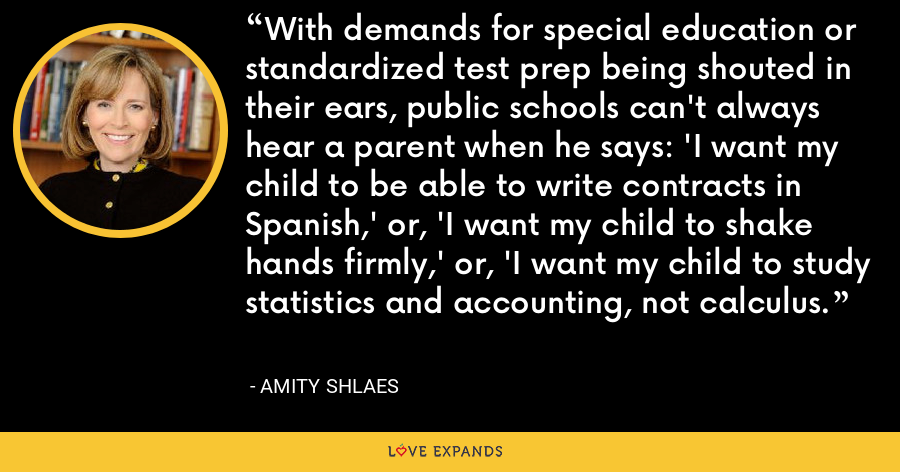 With demands for special education or standardized test prep being shouted in their ears, public schools can't always hear a parent when he says: 'I want my child to be able to write contracts in Spanish,' or, 'I want my child to shake hands firmly,' or, 'I want my child to study statistics and accounting, not calculus. - Amity Shlaes