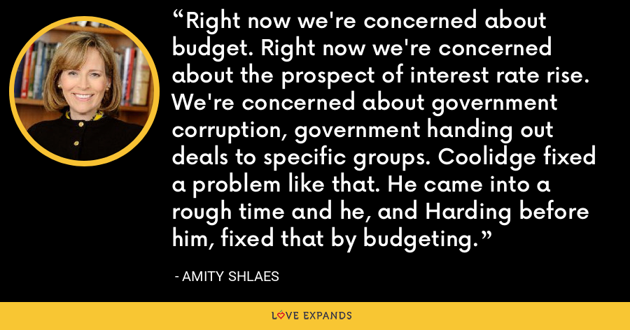 Right now we're concerned about budget. Right now we're concerned about the prospect of interest rate rise. We're concerned about government corruption, government handing out deals to specific groups. Coolidge fixed a problem like that. He came into a rough time and he, and Harding before him, fixed that by budgeting. - Amity Shlaes