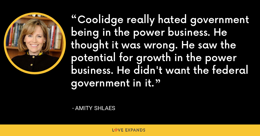 Coolidge really hated government being in the power business. He thought it was wrong. He saw the potential for growth in the power business. He didn't want the federal government in it. - Amity Shlaes
