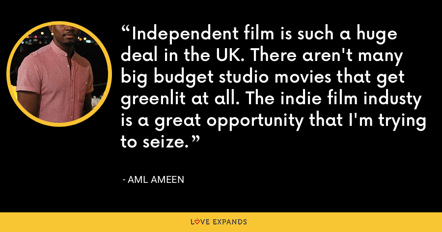 Independent film is such a huge deal in the UK. There aren't many big budget studio movies that get greenlit at all. The indie film industy is a great opportunity that I'm trying to seize. - Aml Ameen