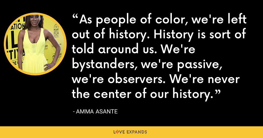 As people of color, we're left out of history. History is sort of told around us. We're bystanders, we're passive, we're observers. We're never the center of our history. - Amma Asante