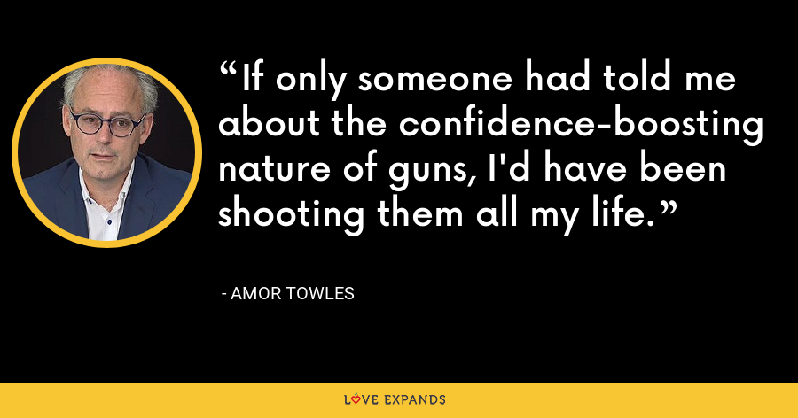 If only someone had told me about the confidence-boosting nature of guns, I'd have been shooting them all my life. - Amor Towles