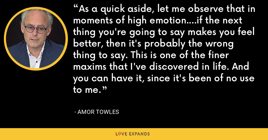 As a quick aside, let me observe that in moments of high emotion....if the next thing you're going to say makes you feel better, then it's probably the wrong thing to say. This is one of the finer maxims that I've discovered in life. And you can have it, since it's been of no use to me. - Amor Towles