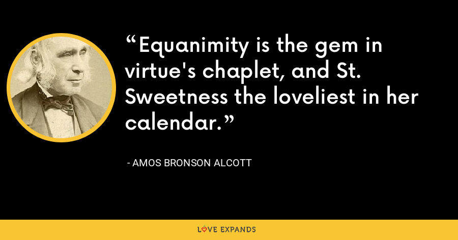 Equanimity is the gem in virtue's chaplet, and St. Sweetness the loveliest in her calendar. - Amos Bronson Alcott