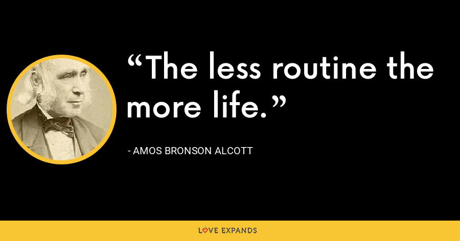 The less routine the more life. - Amos Bronson Alcott