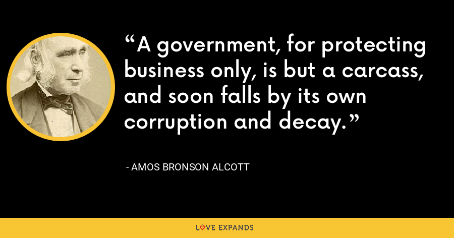 A government, for protecting business only, is but a carcass, and soon falls by its own corruption and decay. - Amos Bronson Alcott