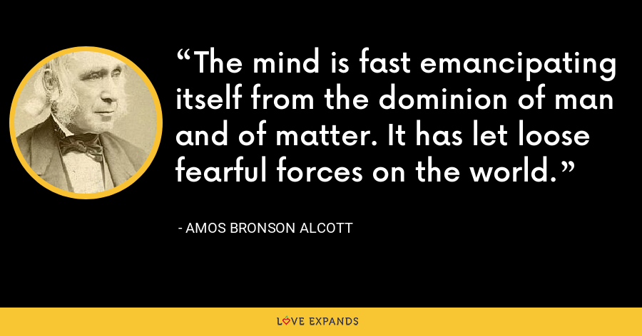 The mind is fast emancipating itself from the dominion of man and of matter. It has let loose fearful forces on the world. - Amos Bronson Alcott