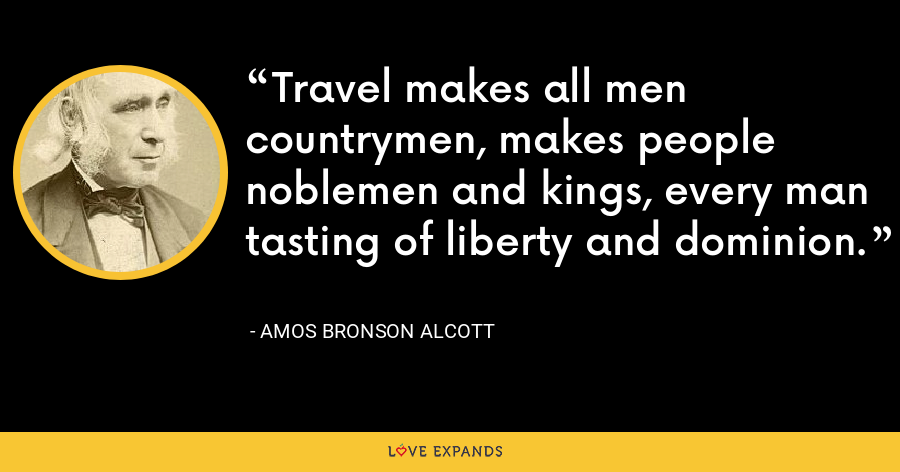 Travel makes all men countrymen, makes people noblemen and kings, every man tasting of liberty and dominion. - Amos Bronson Alcott
