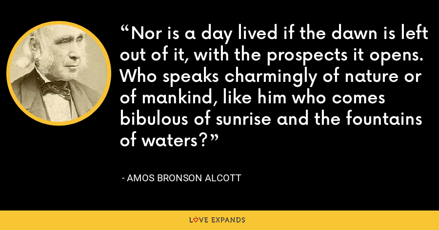 Nor is a day lived if the dawn is left out of it, with the prospects it opens. Who speaks charmingly of nature or of mankind, like him who comes bibulous of sunrise and the fountains of waters? - Amos Bronson Alcott
