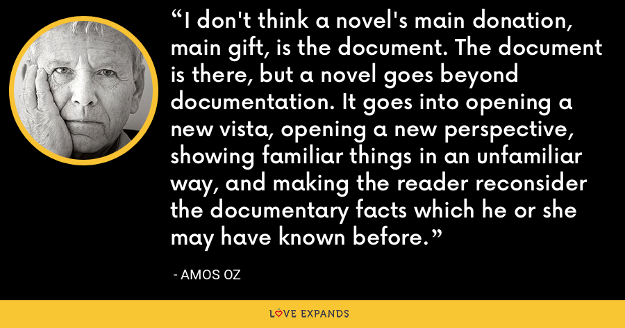 I don't think a novel's main donation, main gift, is the document. The document is there, but a novel goes beyond documentation. It goes into opening a new vista, opening a new perspective, showing familiar things in an unfamiliar way, and making the reader reconsider the documentary facts which he or she may have known before. - Amos Oz