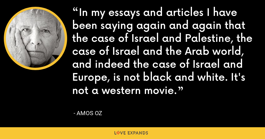 In my essays and articles I have been saying again and again that the case of Israel and Palestine, the case of Israel and the Arab world, and indeed the case of Israel and Europe, is not black and white. It's not a western movie. - Amos Oz
