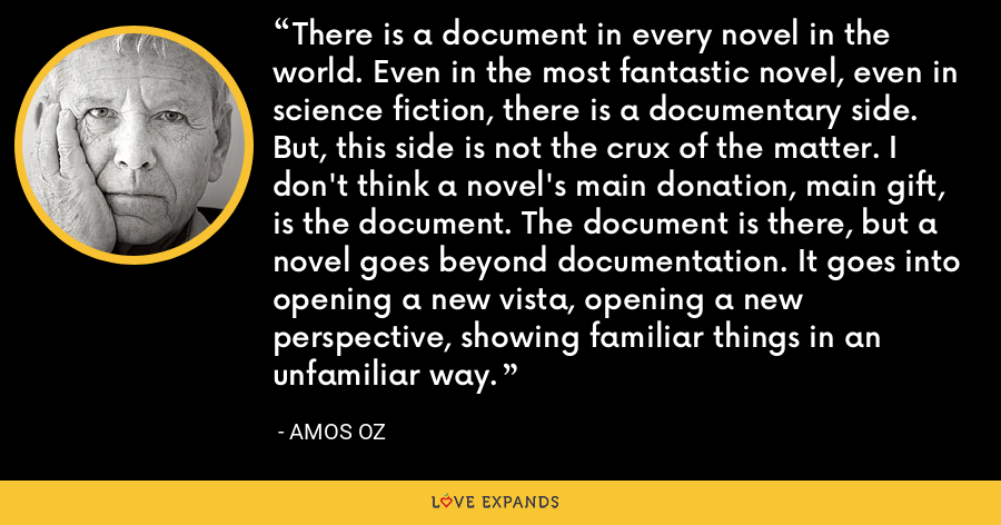 There is a document in every novel in the world. Even in the most fantastic novel, even in science fiction, there is a documentary side. But, this side is not the crux of the matter. I don't think a novel's main donation, main gift, is the document. The document is there, but a novel goes beyond documentation. It goes into opening a new vista, opening a new perspective, showing familiar things in an unfamiliar way. - Amos Oz