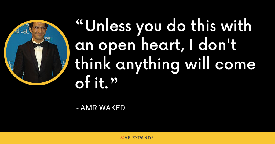Unless you do this with an open heart, I don't think anything will come of it. - Amr Waked