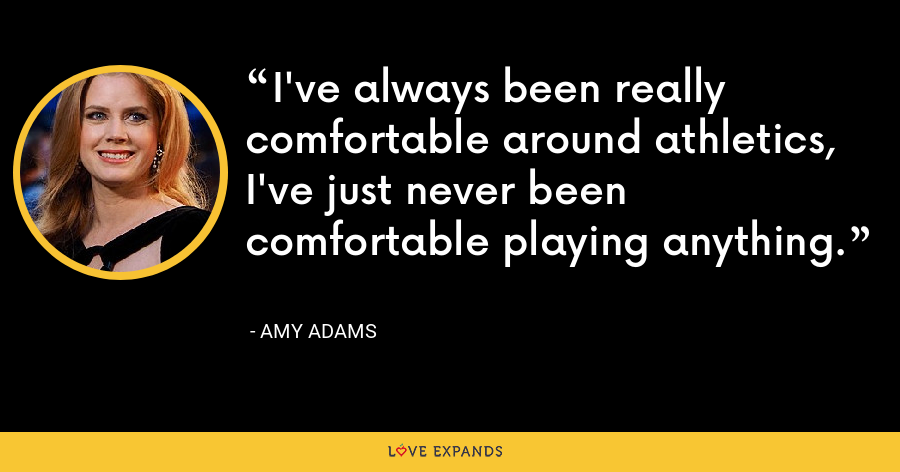 I've always been really comfortable around athletics, I've just never been comfortable playing anything. - Amy Adams