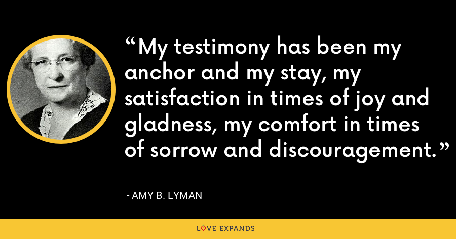 My testimony has been my anchor and my stay, my satisfaction in times of joy and gladness, my comfort in times of sorrow and discouragement. - Amy B. Lyman