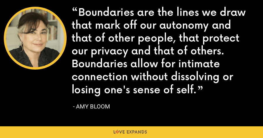 Boundaries are the lines we draw that mark off our autonomy and that of other people, that protect our privacy and that of others. Boundaries allow for intimate connection without dissolving or losing one's sense of self. - Amy Bloom