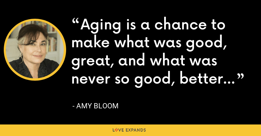 Aging is a chance to make what was good, great, and what was never so good, better... - Amy Bloom