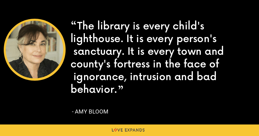 The library is every child's lighthouse. It is every person's  sanctuary. It is every town and county's fortress in the face of  ignorance, intrusion and bad behavior. - Amy Bloom
