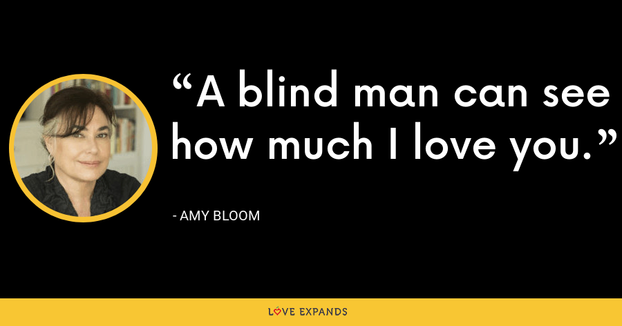A blind man can see how much I love you. - Amy Bloom