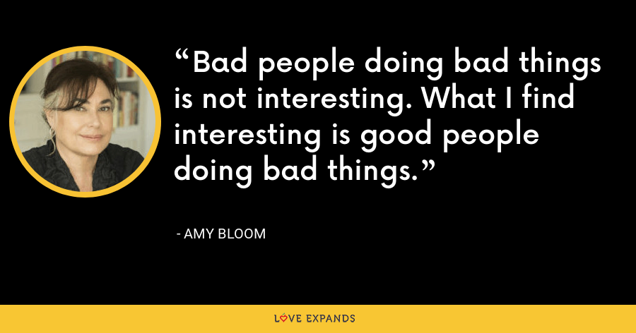 Bad people doing bad things is not interesting. What I find interesting is good people doing bad things. - Amy Bloom