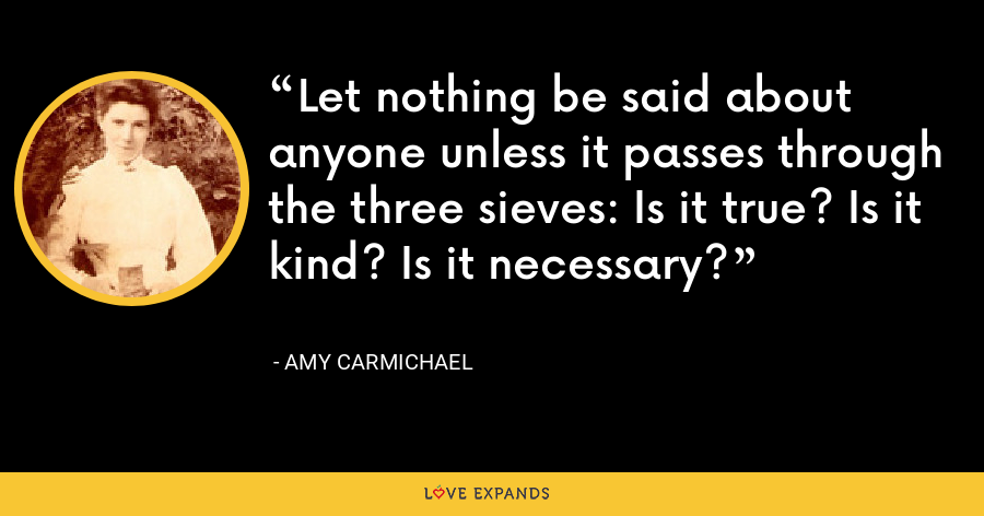 Let nothing be said about anyone unless it passes through the three sieves: Is it true? Is it kind? Is it necessary? - Amy Carmichael