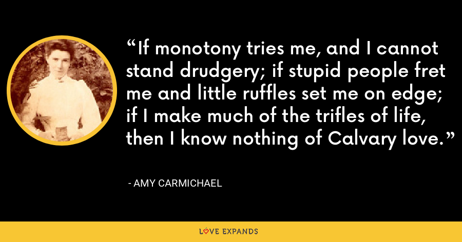 If monotony tries me, and I cannot stand drudgery; if stupid people fret me and little ruffles set me on edge; if I make much of the trifles of life, then I know nothing of Calvary love. - Amy Carmichael