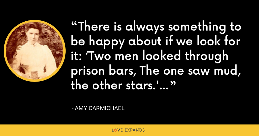 There is always something to be happy about if we look for it: 'Two men looked through prison bars, The one saw mud, the other stars.' - Amy Carmichael