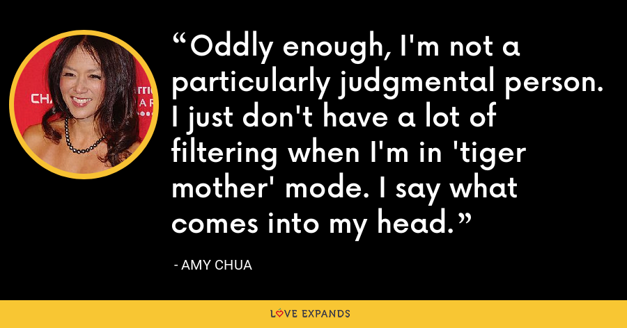 Oddly enough, I'm not a particularly judgmental person. I just don't have a lot of filtering when I'm in 'tiger mother' mode. I say what comes into my head. - Amy Chua
