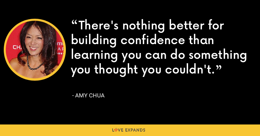 There's nothing better for building confidence than learning you can do something you thought you couldn't. - Amy Chua