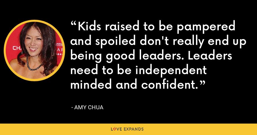 Kids raised to be pampered and spoiled don't really end up being good leaders. Leaders need to be independent minded and confident. - Amy Chua