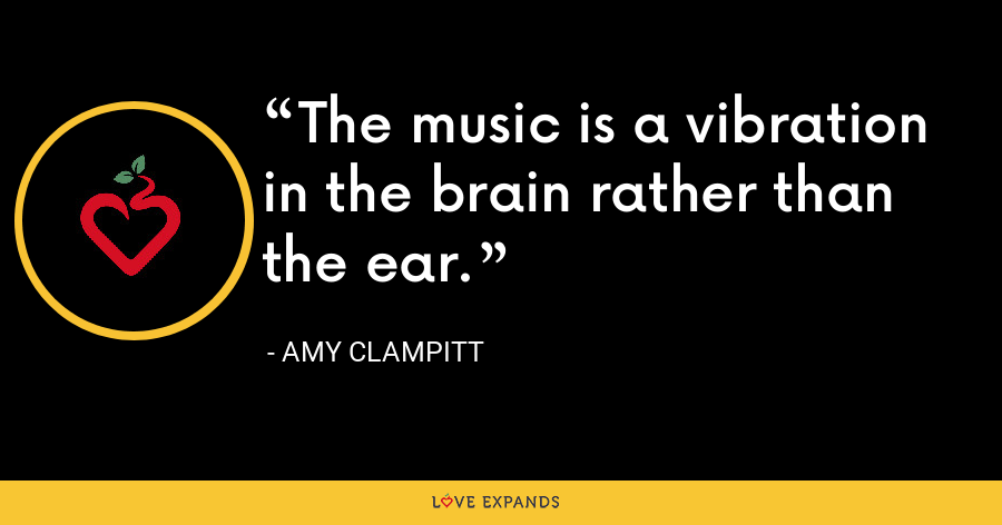 The music is a vibration in the brain rather than the ear. - Amy Clampitt