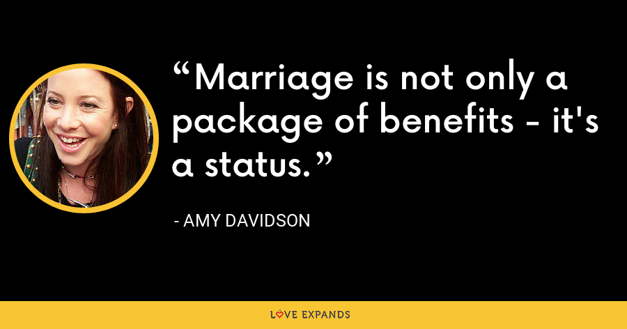 Marriage is not only a package of benefits - it's a status. - Amy Davidson