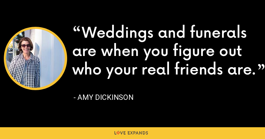 Weddings and funerals are when you figure out who your real friends are. - Amy Dickinson