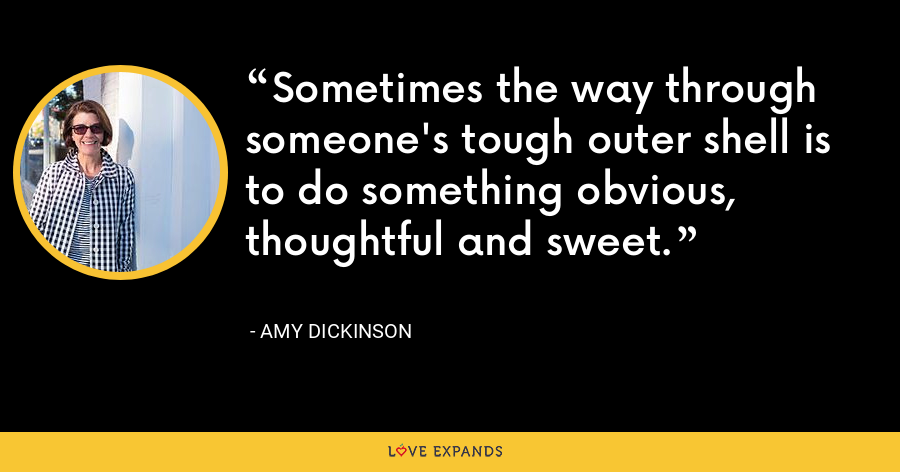 Sometimes the way through someone's tough outer shell is to do something obvious, thoughtful and sweet. - Amy Dickinson