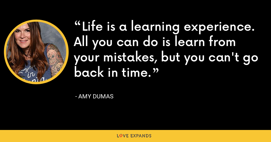 Life is a learning experience. All you can do is learn from your mistakes, but you can't go back in time. - Amy Dumas