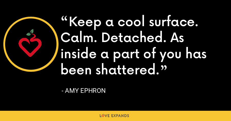 Keep a cool surface. Calm. Detached. As inside a part of you has been shattered. - Amy Ephron