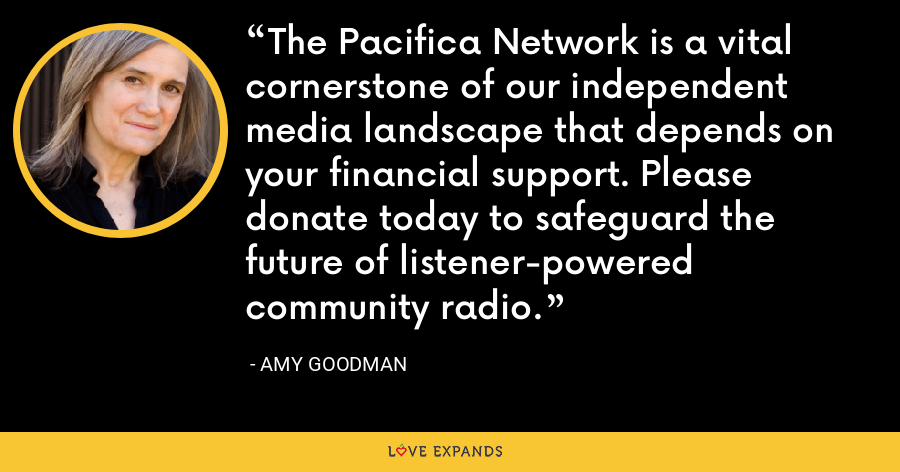The Pacifica Network is a vital cornerstone of our independent media landscape that depends on your financial support. Please donate today to safeguard the future of listener-powered community radio. - Amy Goodman