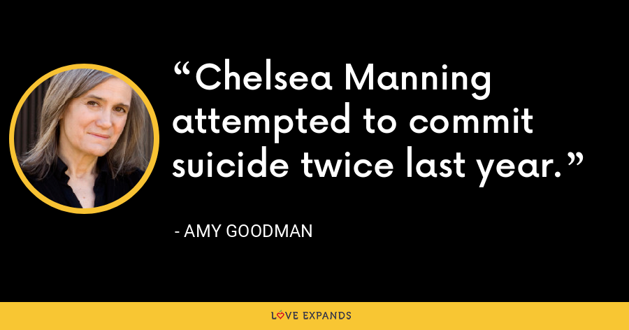 Chelsea Manning attempted to commit suicide twice last year. - Amy Goodman