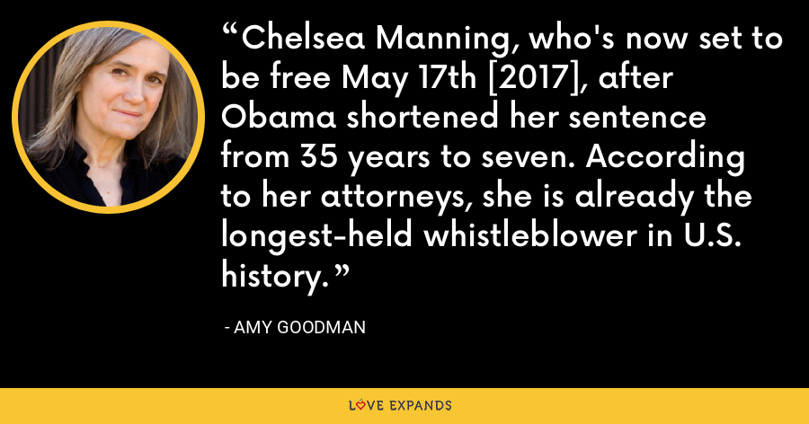 Chelsea Manning, who's now set to be free May 17th [2017], after Obama shortened her sentence from 35 years to seven. According to her attorneys, she is already the longest-held whistleblower in U.S. history. - Amy Goodman