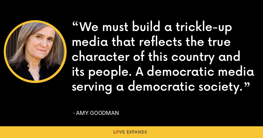 We must build a trickle-up media that reflects the true character of this country and its people. A democratic media serving a democratic society. - Amy Goodman