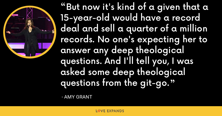 But now it's kind of a given that a 15-year-old would have a record deal and sell a quarter of a million records. No one's expecting her to answer any deep theological questions. And I'll tell you, I was asked some deep theological questions from the git-go. - Amy Grant