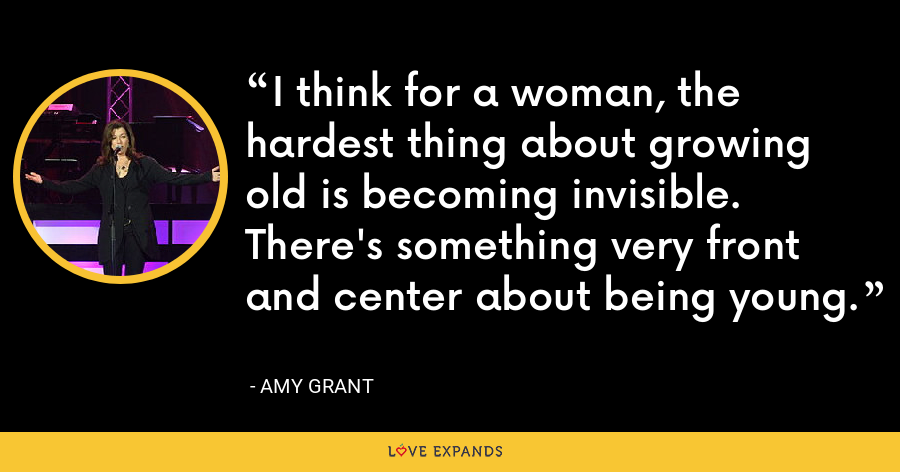 I think for a woman, the hardest thing about growing old is becoming invisible. There's something very front and center about being young. - Amy Grant