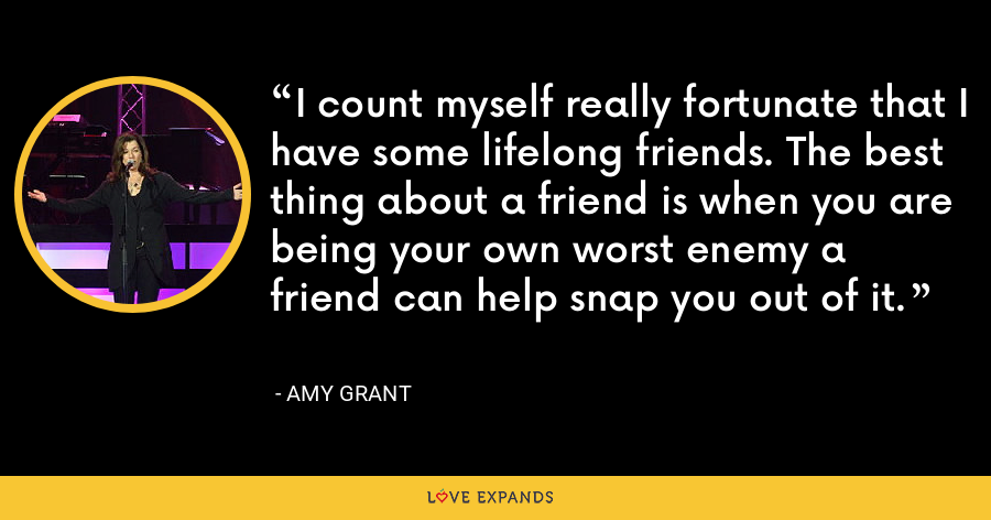 I count myself really fortunate that I have some lifelong friends. The best thing about a friend is when you are being your own worst enemy a friend can help snap you out of it. - Amy Grant