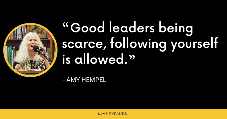 Good leaders being scarce, following yourself is allowed. - Amy Hempel