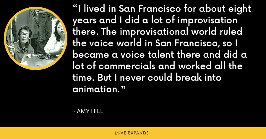 I lived in San Francisco for about eight years and I did a lot of improvisation there. The improvisational world ruled the voice world in San Francisco, so I became a voice talent there and did a lot of commercials and worked all the time. But I never could break into animation. - Amy Hill